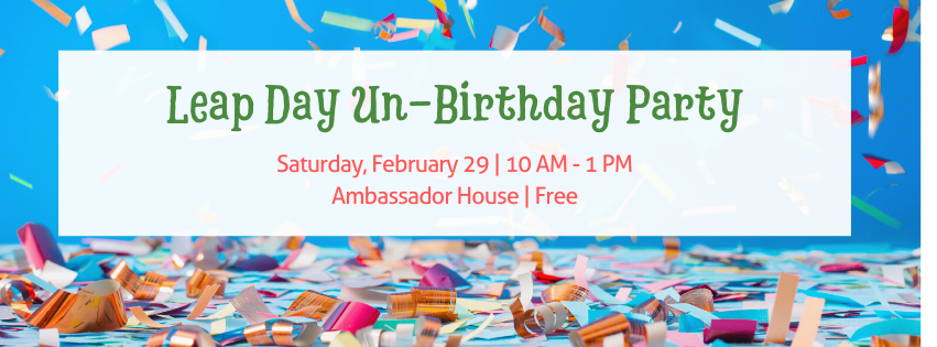 Leap Day Un-Birthday Party | Saturday, February 29 | 10 am - 1 pm | ambassador House | Free